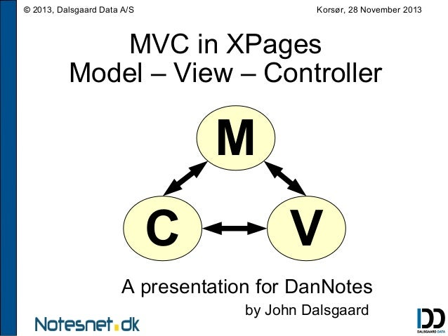 Korsør, 28 November 2013  © 2013, Dalsgaard Data A/S  MVC in XPages Model – View – Controller  M C  V  A presentation for ...