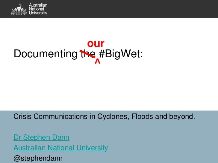 Documenting the #BigWet:<br />our<br />^<br />Crisis Communications in Cyclones, Floods and beyond.<br />Dr Stephen Dann<b...