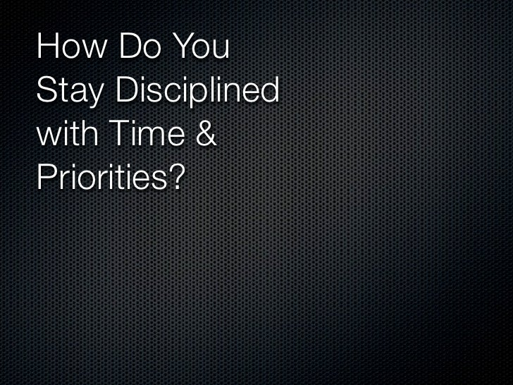 How Do YouStayDisciplinedwith Time &Priorities?