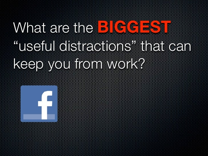 """What are the BIGGEST""""useful distractions"""" that cankeep you from work?"""