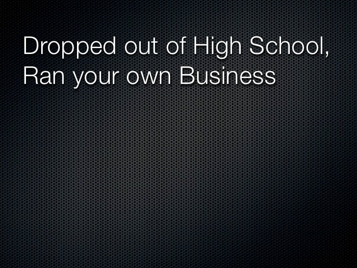 Dropped out of High School,Ran your own BusinessThought Process?
