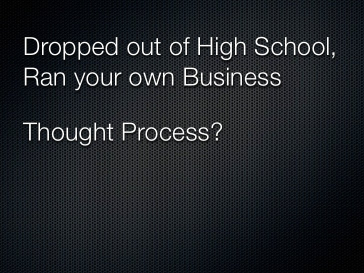 Dropped out of High School,Ran your own BusinessThought Process?              Focused on an       Effective Use of Time