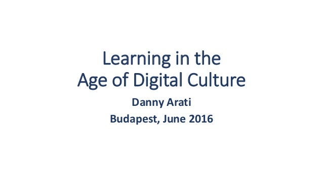 Learning in the Age of Digital Culture Danny Arati Budapest, June 2016