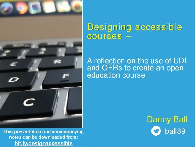Designing accessible courses – A reflection on the use of UDL and OERs to create an open education course This presentatio...