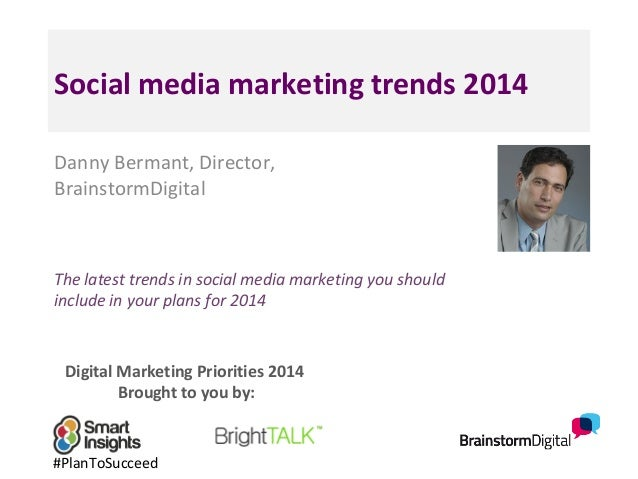 Social media marketing trends 2014 Danny Bermant, Director, BrainstormDigital  The latest trends in social media marketing...
