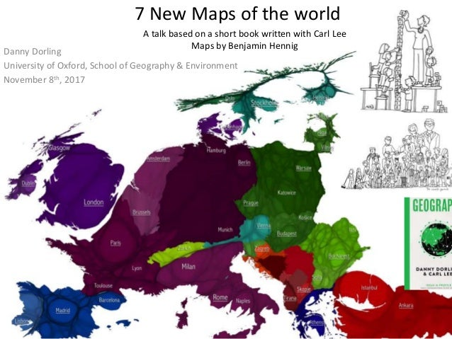 7 New Maps of the world Danny Dorling University of Oxford, School of Geography & Environment November 8th, 2017 A talk ba...