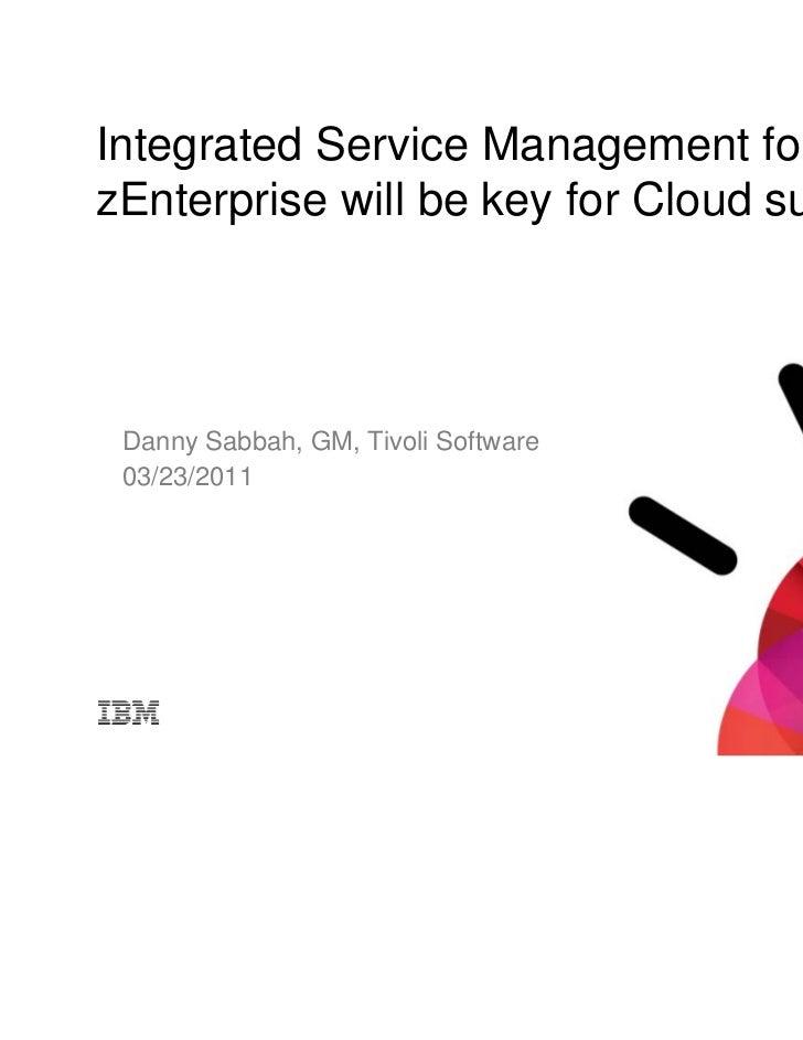 Integrated Service Management forzEnterprise will be key for Cloud success Danny Sabbah, GM, Tivoli Software 03/23/2011