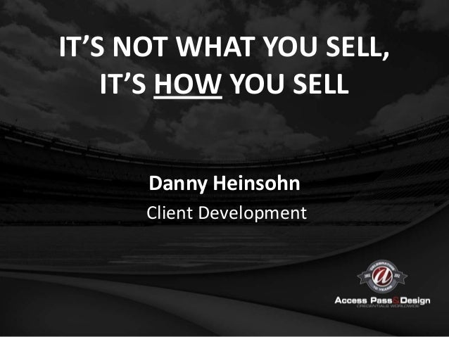 IT'S NOT WHAT YOU SELL,    IT'S HOW YOU SELL      Danny Heinsohn      Client Development