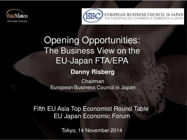 Opening Opportunities:  The Business View on the  EU-Japan FTA/EPA  Danny Risberg  Chairman  European Business Council in ...