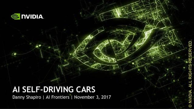 1 Danny Shapiro | AI Frontiers | November 3, 2017 AI SELF-DRIVING CARS ©NVIDIA.ALLRIGHTSRESERVED.