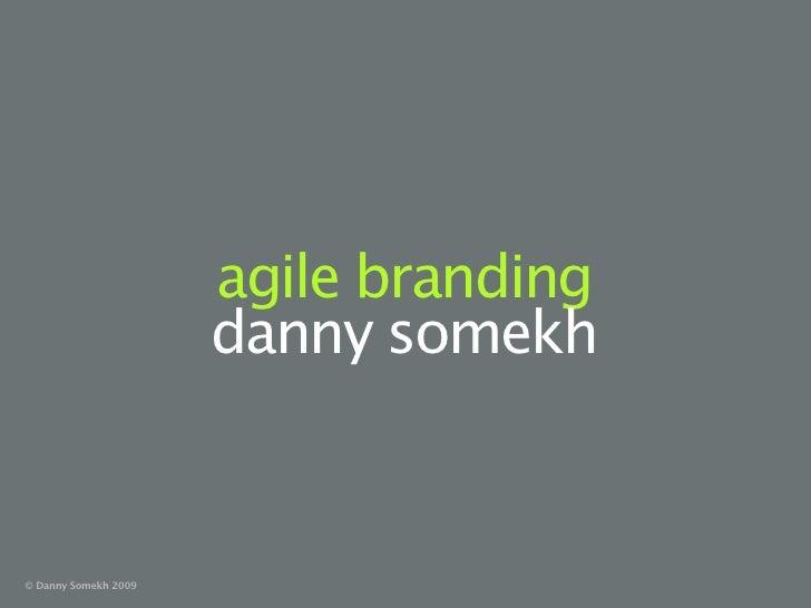agile branding                       danny somekh   © Danny Somekh 2009