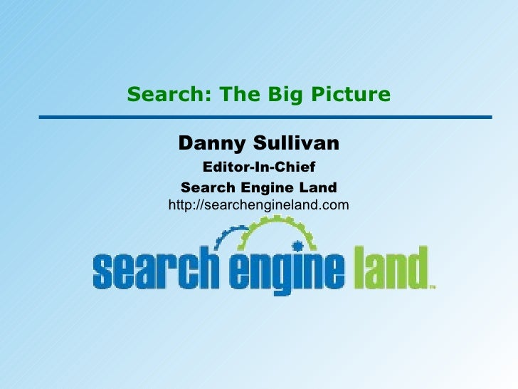Search: The Big Picture Danny Sullivan Editor-In-Chief Search Engine Land http://searchengineland.com