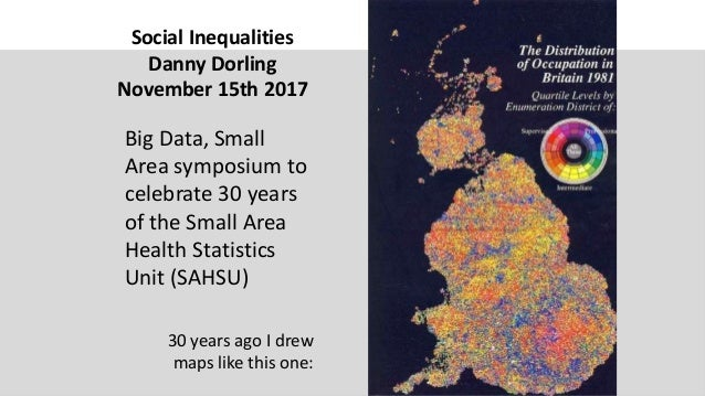 Social Inequalities Danny Dorling November 15th 2017 Big Data, Small Area symposium to celebrate 30 years of the Small Are...