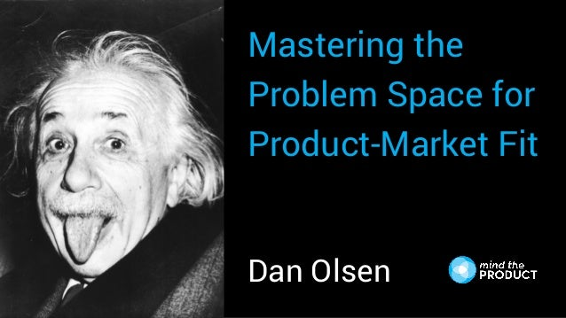 Mastering the Problem Space for Product-Market Fit Dan Olsen