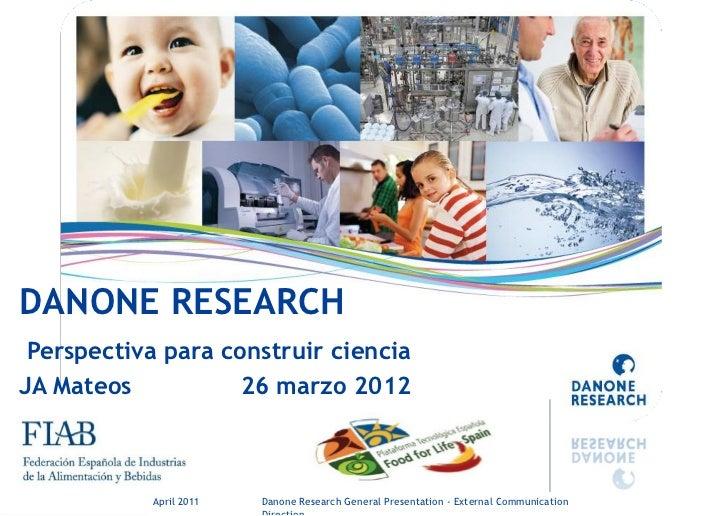 DANONE RESEARCH Perspectiva para construir cienciaJA Mateos           26 marzo 2012       March 2012                April ...