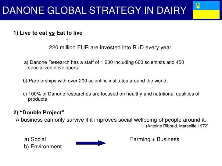 danone strategy Danone strategy case study index introduction 4 chapter 1: distinctive features of danone's strategy under franck riboud's leadership 5 11 danone's strategy 6 12 a social business 6 13 change of governance 7 chapter 2: successfulness of danone's strategy 8 21 corporate strategy successfulness 8 22 dairy division.