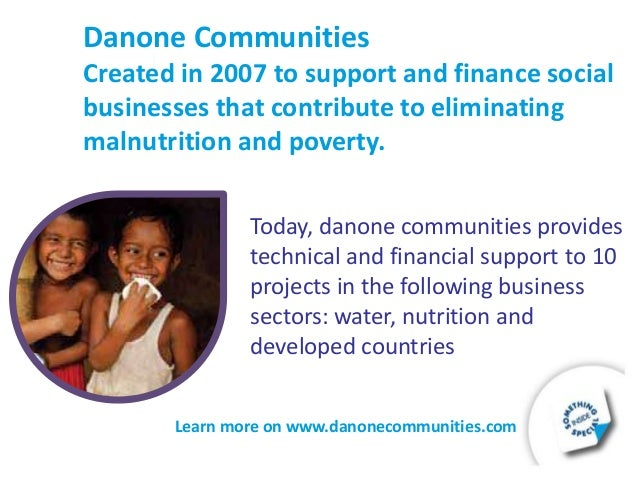 poverty and danone Many companies have adopted social businesses to contribute to alleviating global poverty muhammad yunus' first business is grameen danone, a yogurt distributed in bangladesh, that helps to prevent malnutrition for children.