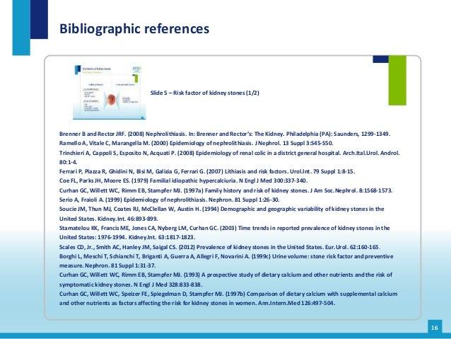 Bibliographic references 16 Slide 5 – Risk factor of kidney stones (1/2) Brenner B and Rector JRF. (2008) Nephrolithiasis....