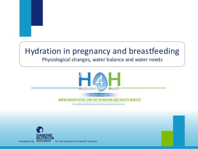 Developed by for the Hydration for Health Initiative Hydration in pregnancy and breastfeeding Physiological changes, water...