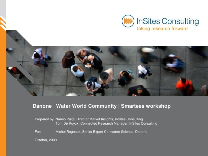 Danone | Water World Community | Smartees workshop  Prepared by: Nanno Palte, Director Market Insights, InSites Consulting...
