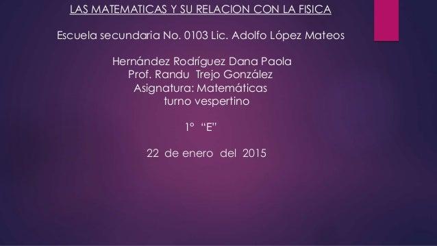 LAS MATEMATICAS Y SU RELACION CON LA FISICA Escuela secundaria No. 0103 Lic. Adolfo López Mateos Hernández Rodríguez Dana ...