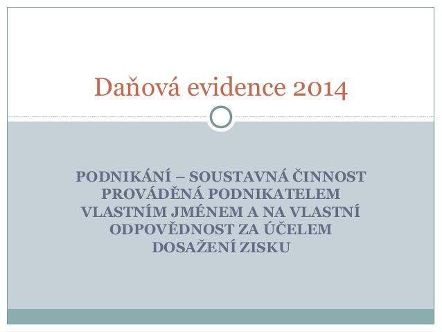 Daňová evidence 2014  PODNIKÁNÍ – SOUSTAVNÁ ČINNOST PROVÁDĚNÁ PODNIKATELEM VLASTNÍM JMÉNEM A NA VLASTNÍ ODPOVĚDNOST ZA ÚČE...