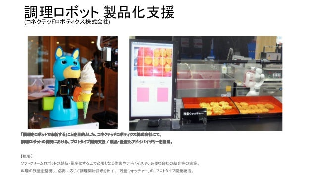 調理ロボット 製品化支援 「調理をロボットで革新する」ことを目的とした、コネクテッドロボティクス株式会社にて、 調理ロボットの開発における、プロトタイプ開発支援 / 製品・量産化アドイバイザリーを担当。  【概要】 ソフトクリームロボッ...