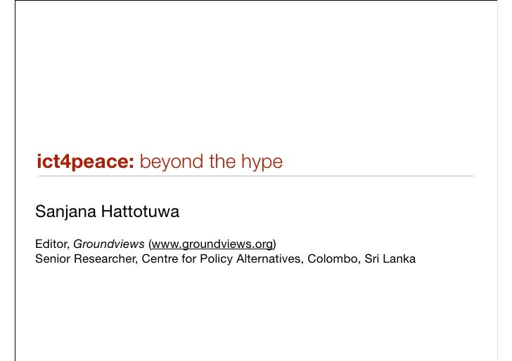 ict4peace: beyond the hype  Sanjana Hattotuwa Editor, Groundviews (www.groundviews.org) Senior Researcher, Centre for Poli...