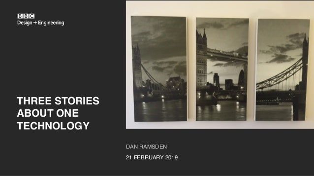 DAN RAMSDEN 21 FEBRUARY 2019 THREE STORIES ABOUT ONE TECHNOLOGY