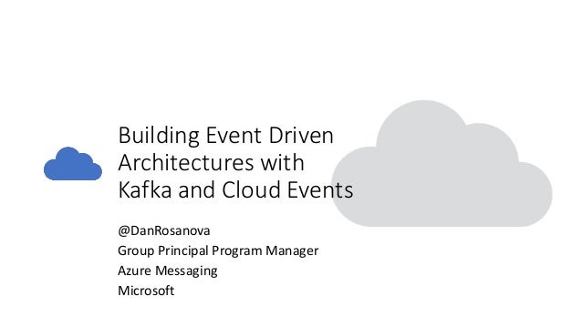 Building Event Driven Architectures with Kafka and Cloud Events @DanRosanova Group Principal Program Manager Azure Messagi...