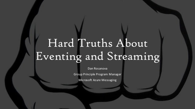 Hard Truths About Eventing and Streaming Dan Rosanova Group Principle Program Manager Microsoft Azure Messaging