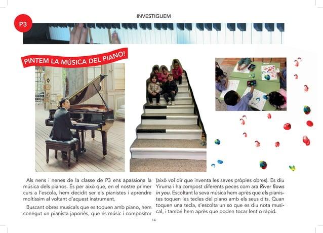 14 INVESTIGUEM Als nens i nenes de la classe de P3 ens apasiona la mú- sica dels pianos, és per això que el nostre primer ...