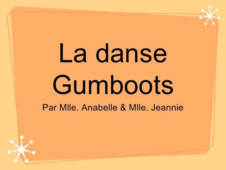 La danse Gumboots <ul><li>Par Mlle. Anabelle & Mlle. Jeannie </li></ul>