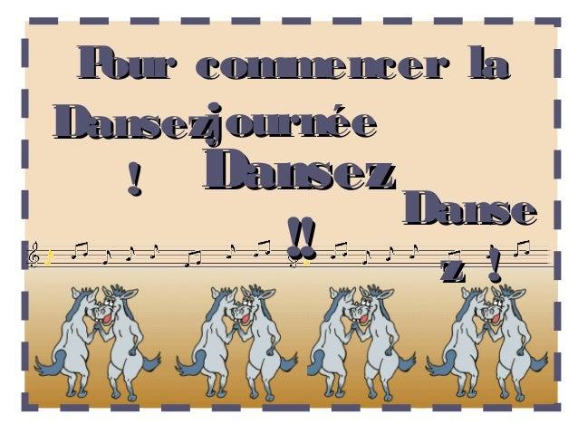 Pour commencer laDansezjournée   ! Dansez              Danse         !!    z !