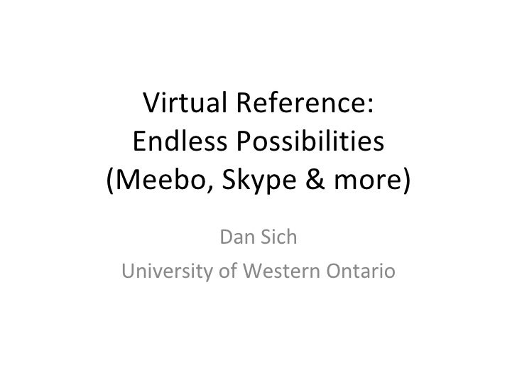 Virtual Reference: Endless Possibilities (Meebo, Skype & more) Dan Sich University of Western Ontario