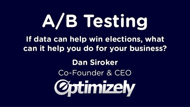 A/B Testing If data can help win elections, what can it help you do for your business? Dan Siroker Co-Founder & CEO