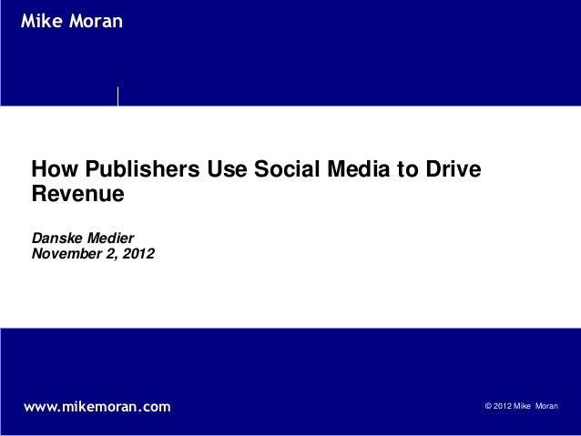 Mike MoranHow Publishers Use Social Media to DriveRevenueDanske MedierNovember 2, 2012www.mikemoran.com                   ...