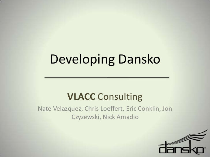 Developing Dansko<br />VLACC Consulting <br />Nate Velazquez, Chris Loeffert, Eric Conklin, Jon Czyzewski, Nick Amadio<br />