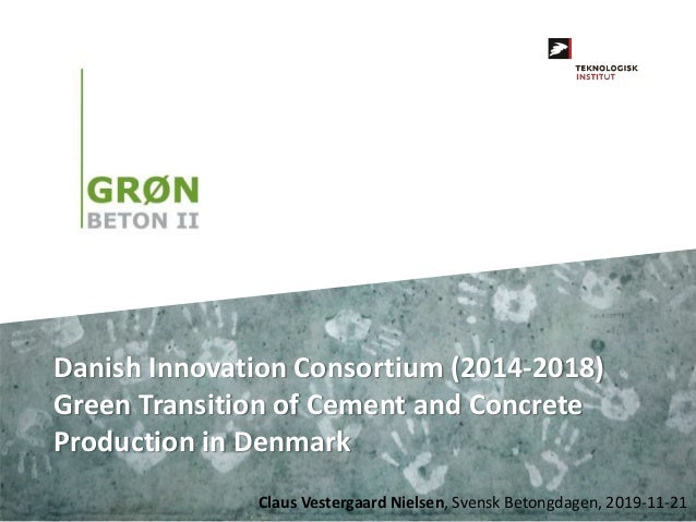 Claus Vestergaard Nielsen, Svensk Betongdagen, 2019-11-21 Danish Innovation Consortium (2014-2018) Green Transition of Cem...