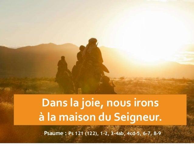 Dans la joie, nous irons à la maison du Seigneur. Psaume : Ps 121 (122), 1-2, 3-4ab, 4cd-5, 6-7, 8-9