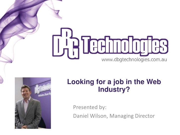Looking for a job in the Web         Industry? Presented by: Daniel Wilson, Managing Director
