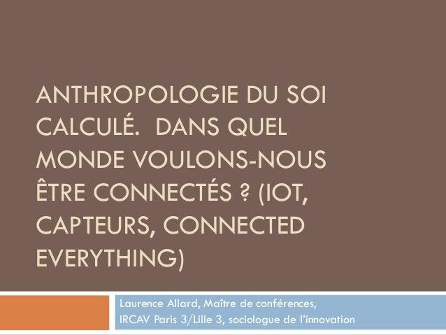 ANTHROPOLOGIE DU SOI CALCULÉ. DANS QUEL MONDE VOULONS-NOUS ÊTRE CONNECTÉS ? (IOT, CAPTEURS, CONNECTED EVERYTHING) Laurence...