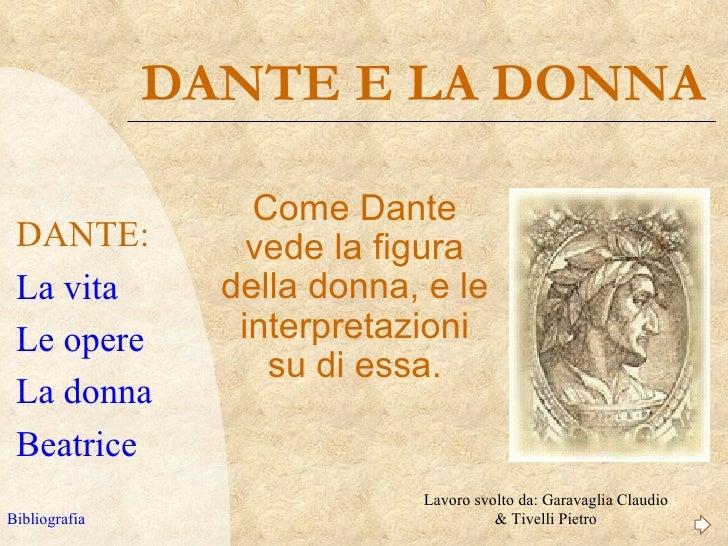 DANTE E LA DONNA                   Come Dante DANTE:            vede la figura La vita         della donna, e le Le opere ...