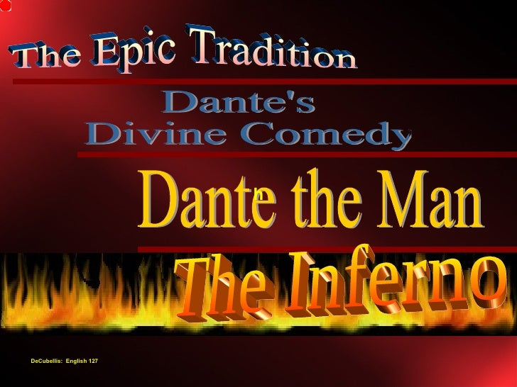Dante's Divine Comedy The Epic Tradition Dante the Man The Inferno h DeCubellis:  English 127