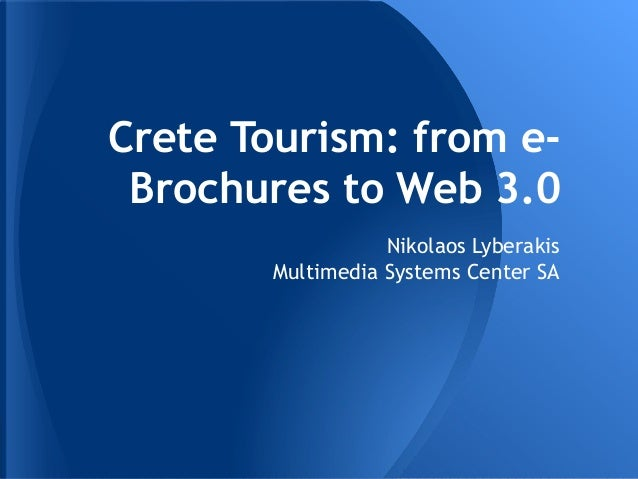 Crete Tourism: from e- Brochures to Web 3.0                   Nikolaos Lyberakis        Multimedia Systems Center SA