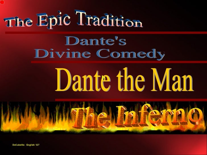 Dante's Divine Comedy The Epic Tradition Dante the Man The Inferno h DeCubellis:  English 127