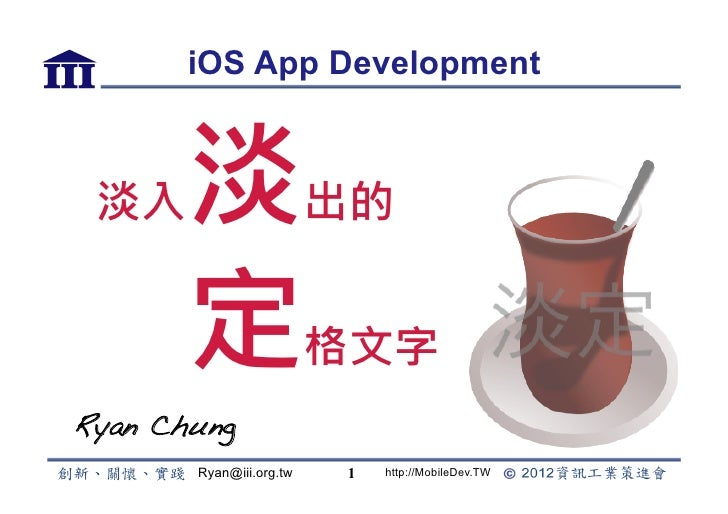 iOS App Development 淡入     淡                 出的        定                 格文字Ryan Chung !        Ryan@iii.org.tw   1   http...