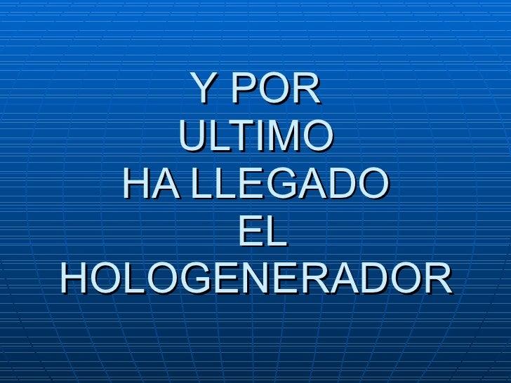 Y POR  ULTIMO  HA LLEGADO  EL HOLOGENERADOR