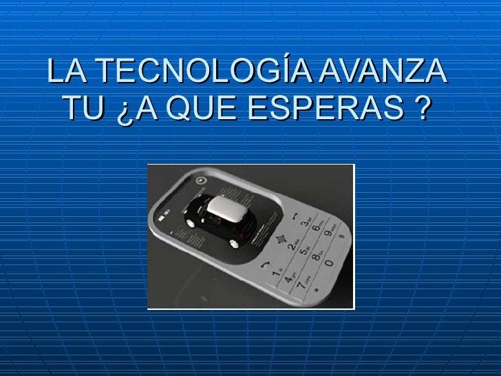 LA TECNOLOGÍA AVANZA TU ¿A QUE ESPERAS ?