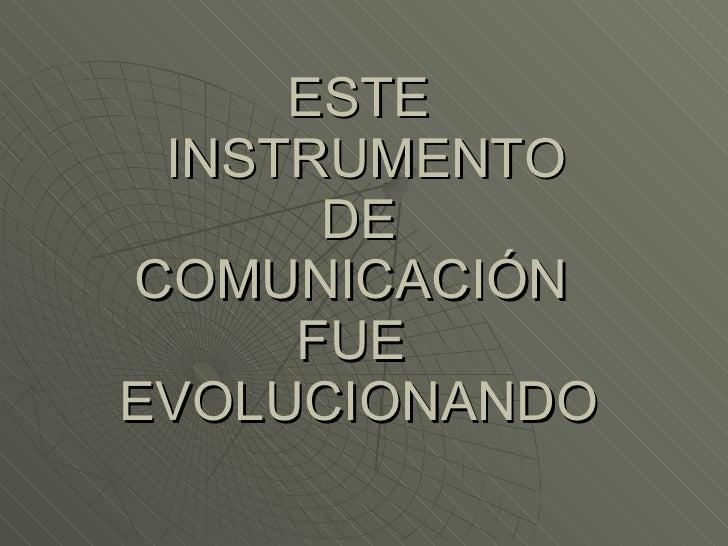 ESTE  INSTRUMENTO  DE  COMUNICACIÓN  FUE  EVOLUCIONANDO